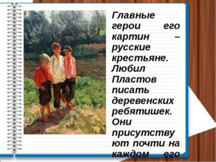 Главные герои его картин – русские крестьяне. Любил Пластов писать деревенски