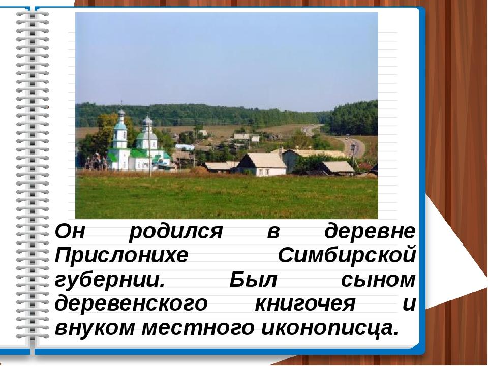 Он родился в деревне Прислонихе Симбирской губернии. Был сыном деревенского к...