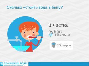 1 чистка зубов 1,5 минуты Сколько «стоит» вода в быту?