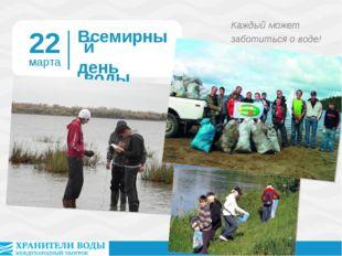 Всемирный день воды Каждый может заботиться о воде! 22 марта