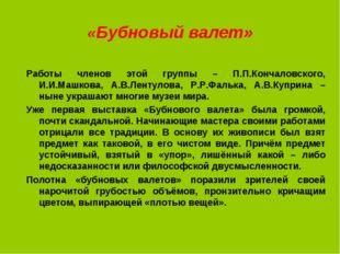 «Бубновый валет» Работы членов этой группы – П.П.Кончаловского, И.И.Машкова,
