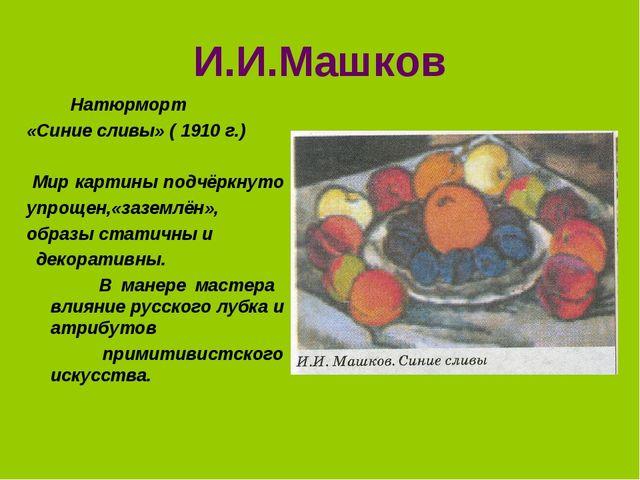 И.И.Машков Натюрморт «Синие сливы» ( 1910 г.) Мир картины подчёркнуто упрощен...