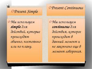 Present Simple Present Continuous Мы используем simple для действий, которые