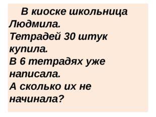 В киоске школьница Людмила. Тетрадей 30 штук купила. В 6 тетрадях уже напи