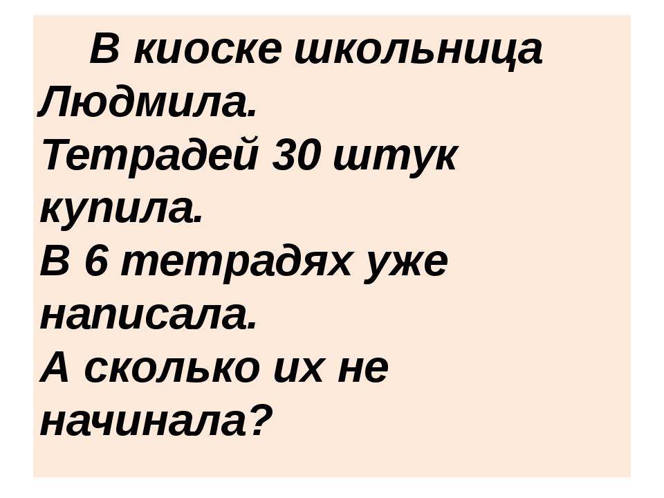 В киоске школьница Людмила. Тетрадей 30 штук купила. В 6 тетрадях уже напи...