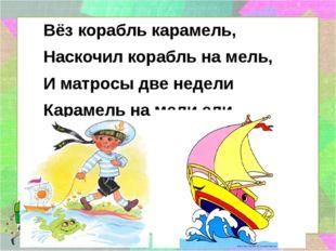 Вёз корабль карамель, Наскочил корабль на мель, И матросы две недели Карамел
