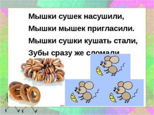 Мышки сушек насушили, Мышки мышек пригласили. Мышки сушки кушать стали, Зубы