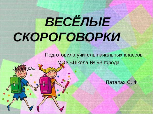 ВЕСЁЛЫЕ СКОРОГОВОРКИ Подготовила учитель начальных классов МОУ «Школа № 98 г...