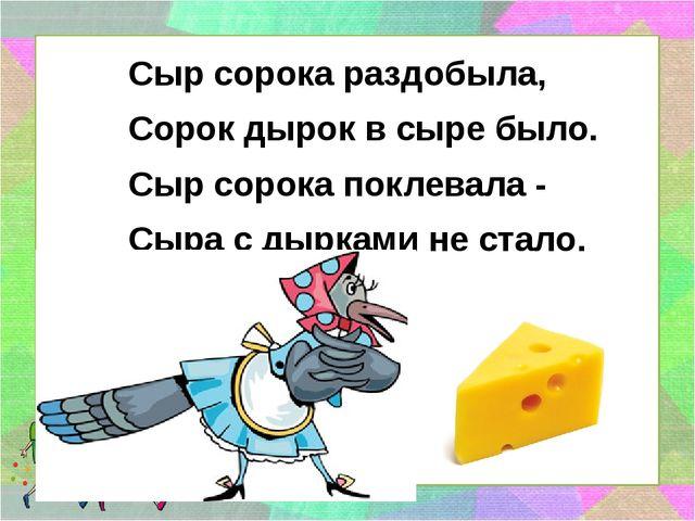Сыр сорока раздобыла, Сорок дырок в сыре было. Сыр сорока поклевала - Сыра с...