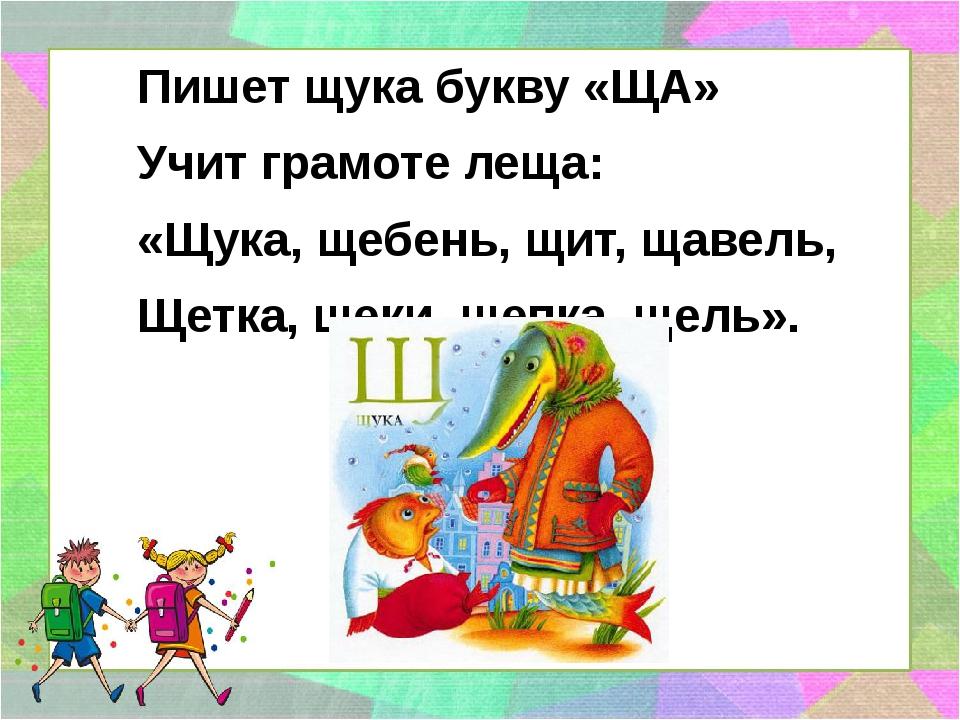 Пишет щука букву «ЩА» Учит грамоте леща: «Щука, щебень, щит, щавель, Щетка,...