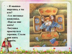 - Я мышка-норушка, а ты кто? -А я лягушка-квакушка. -Иди ко мне жить! Лягушка