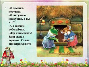 -Я, мышка-норушка. -Я, лягушка-квакушка, а ты кто? -А я зайчик-побегайчик. -И