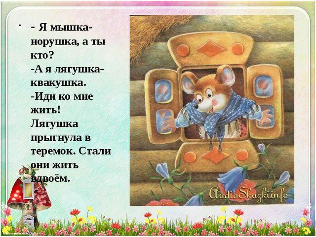 - Я мышка-норушка, а ты кто? -А я лягушка-квакушка. -Иди ко мне жить! Лягушка...