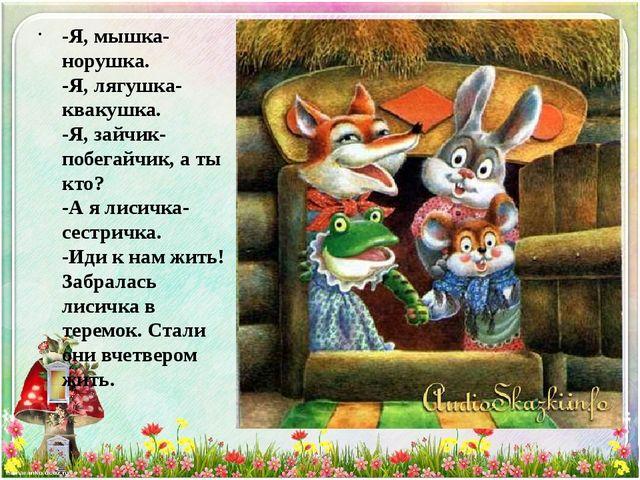 -Я, мышка-норушка. -Я, лягушка-квакушка. -Я, зайчик-побегайчик, а ты кто? -А...