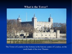 What is the Tower? The Tower of London is the fortress in the historic centre