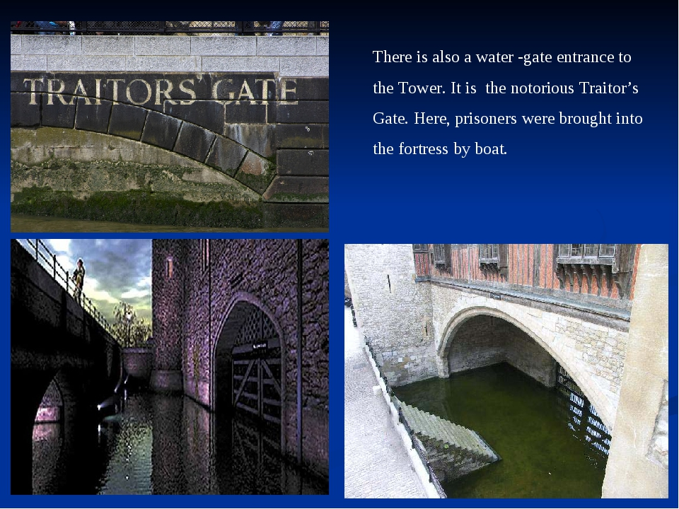 There is also a water -gate entrance to the Tower. It is the notorious Trait...