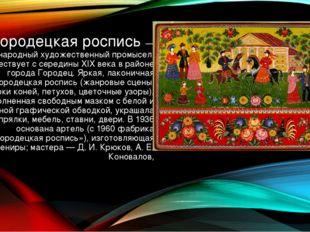 Городецкая роспись — русский народный художественный промысел. Существует с