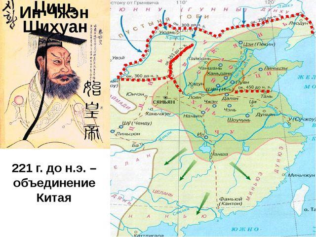 Ин Чжэн Цинь Шихуан 221 г. до н.э. – объединение Китая