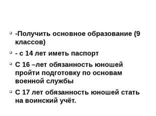 -Получить основное образование (9 классов) - с 14 лет иметь паспорт С 16 –ле