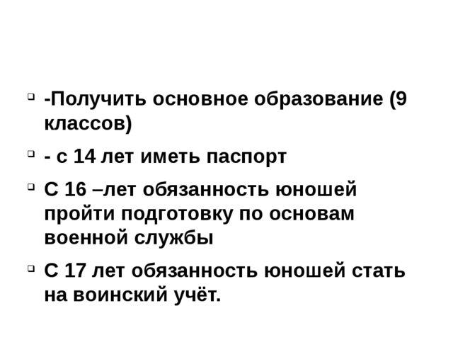 -Получить основное образование (9 классов) - с 14 лет иметь паспорт С 16 –ле...