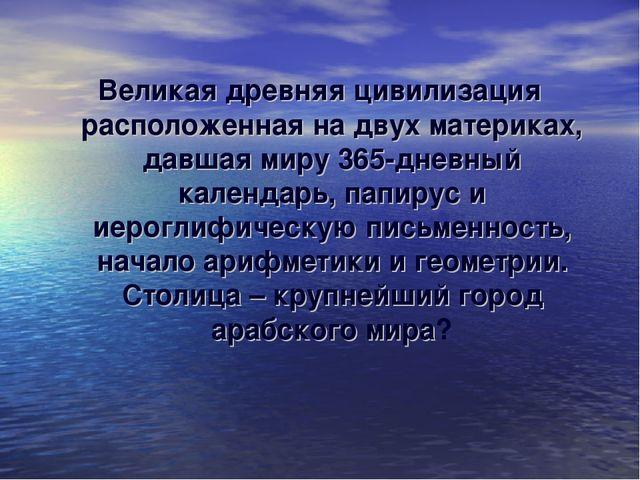 Великая древняя цивилизация расположенная на двух материках, давшая миру 365-...