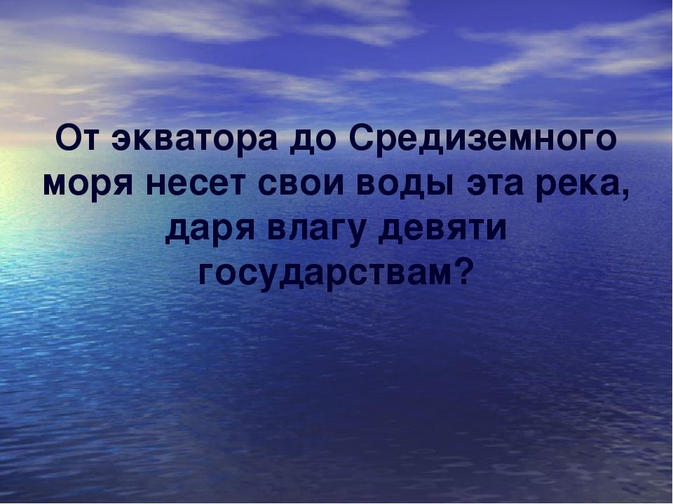 От экватора до Средиземного моря несет свои воды эта река, даря влагу девяти...