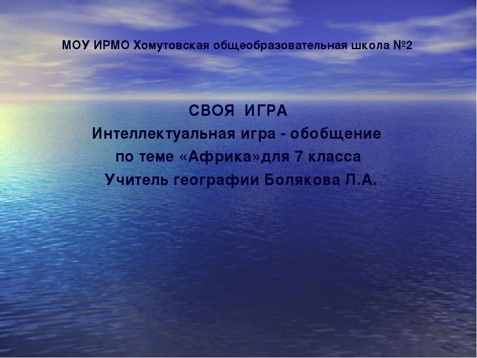 МОУ ИРМО Хомутовская общеобразовательная школа №2 СВОЯ ИГРА Интеллектуальная...