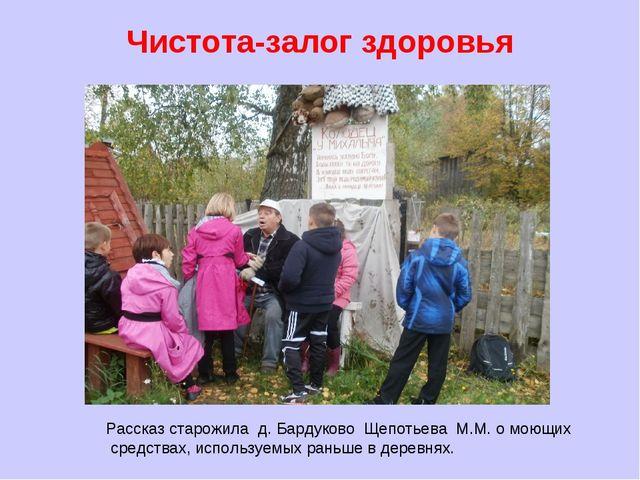 Чистота-залог здоровья Рассказ старожила д. Бардуково Щепотьева М.М. о моющих...