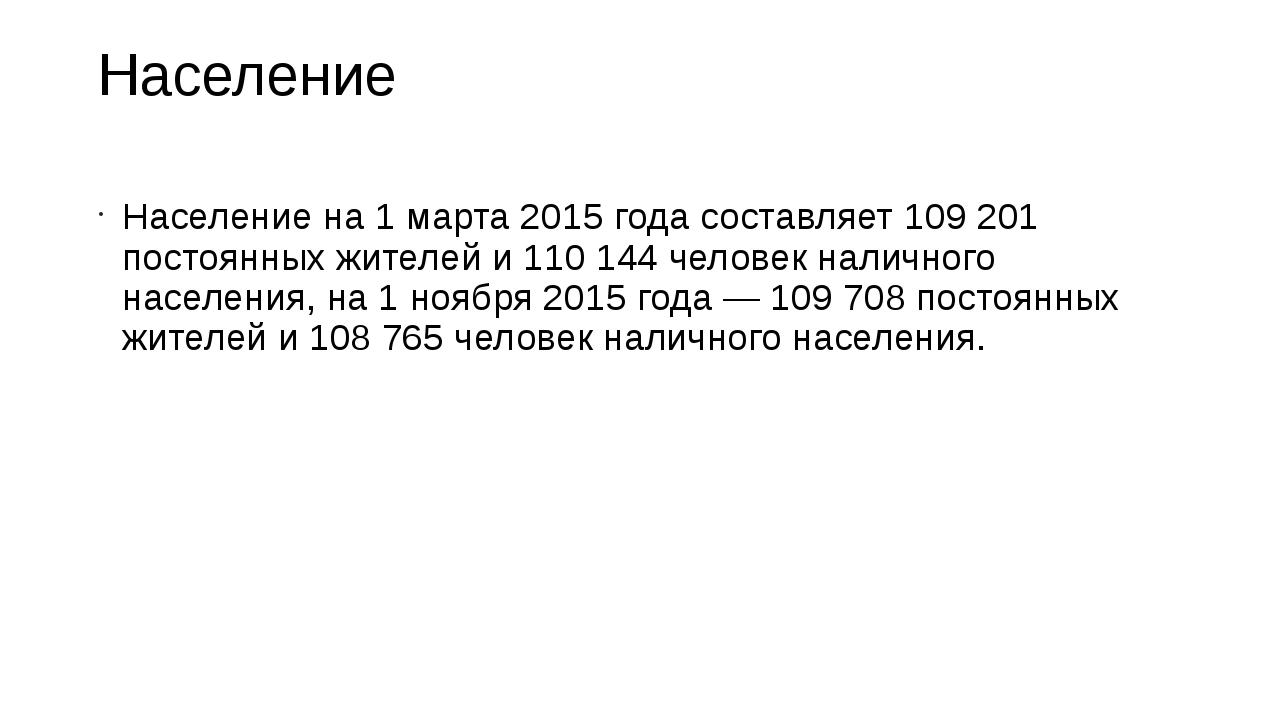 Население Население на 1 марта 2015 года составляет 109 201 постоянных жителе...