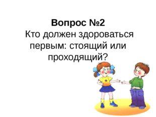 Вопрос №2 Кто должен здороваться первым: стоящий или проходящий?
