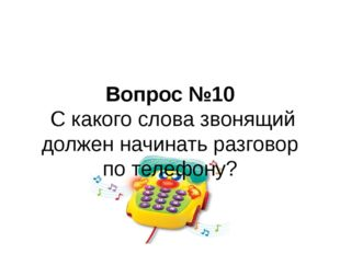 Вопрос №10 С какого слова звонящий должен начинать разговор по телефону?