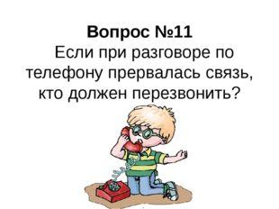 Вопрос №11 Если при разговоре по телефону прервалась связь, кто должен перез