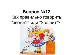 """Вопрос №12 Как правильно говорить: """"звони'т"""" или """"Зво'нит""""?"""