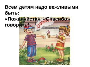 Всем детям надо вежливыми быть: «Пожалуйста», «Спасибо» говорить!