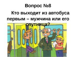 Вопрос №8  Кто выходит из автобуса первым – мужчина или его спутница?