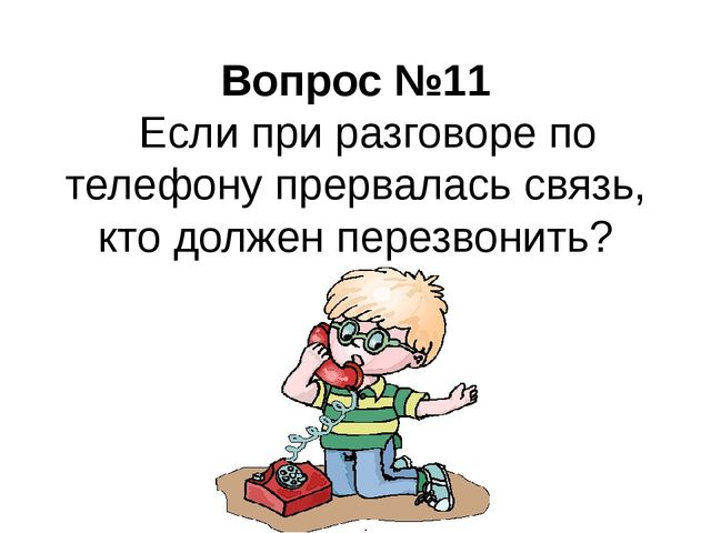Вопрос №11 Если при разговоре по телефону прервалась связь, кто должен перез...