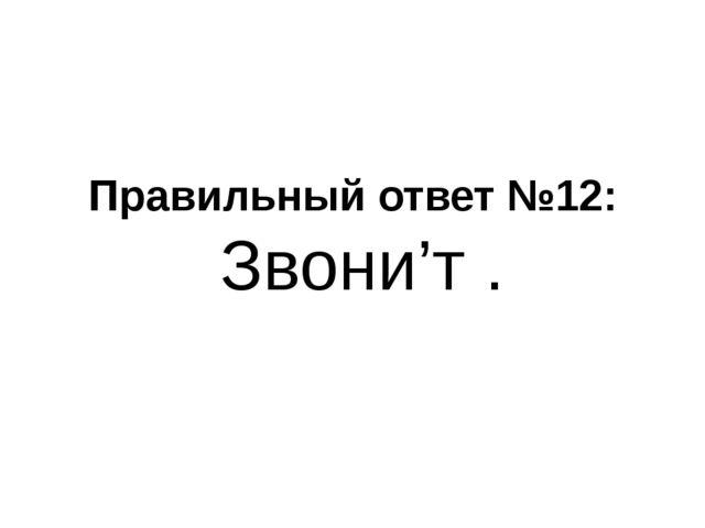 Правильный ответ №12: Звони'т .