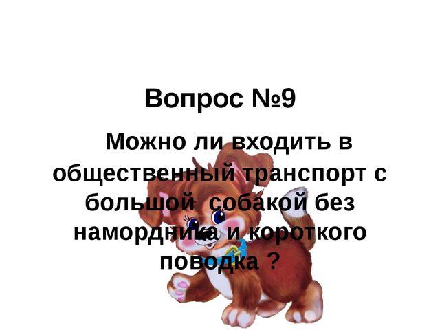 Вопрос №9  Можно ли входить в общественный транспорт с большой собакой без н...