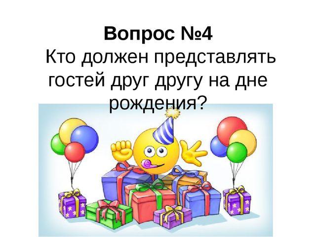 Вопрос №4 Кто должен представлять гостей друг другу на дне рождения?