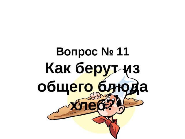 Вопрос № 11 Как берут из общего блюда хлеб?