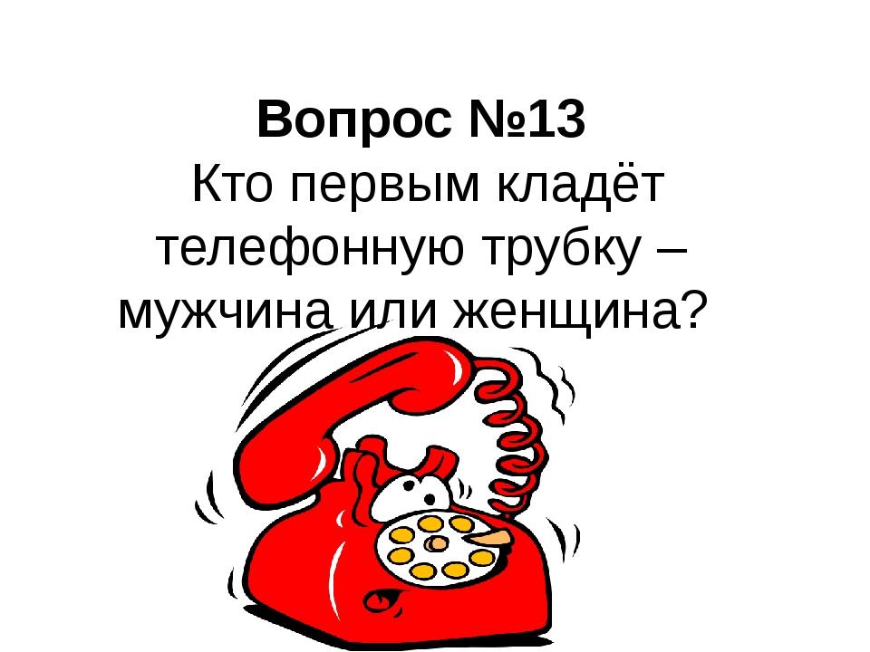 Вопрос №13 Кто первым кладёт телефонную трубку – мужчина или женщина?
