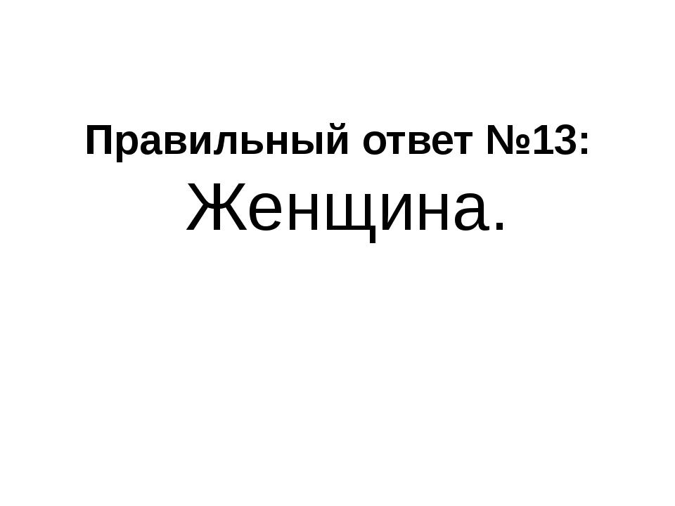 Правильный ответ №13: Женщина.