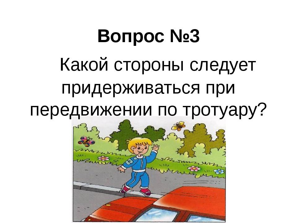 Вопрос №3  Какой стороны следует придерживаться при передвижении по тротуару?
