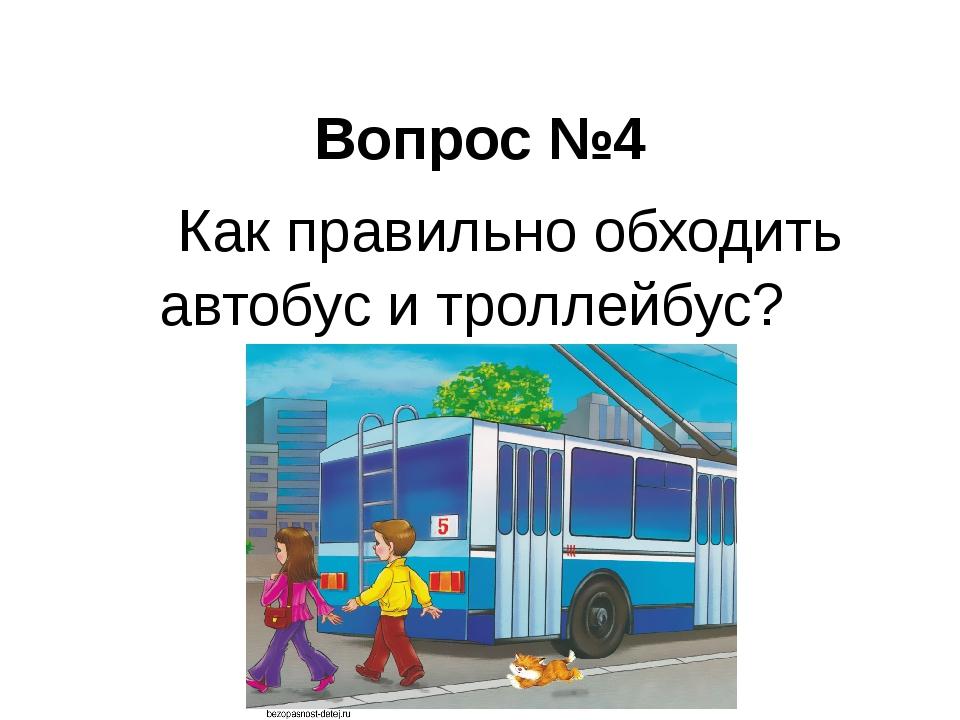 Вопрос №4  Как правильно обходить автобус и троллейбус?