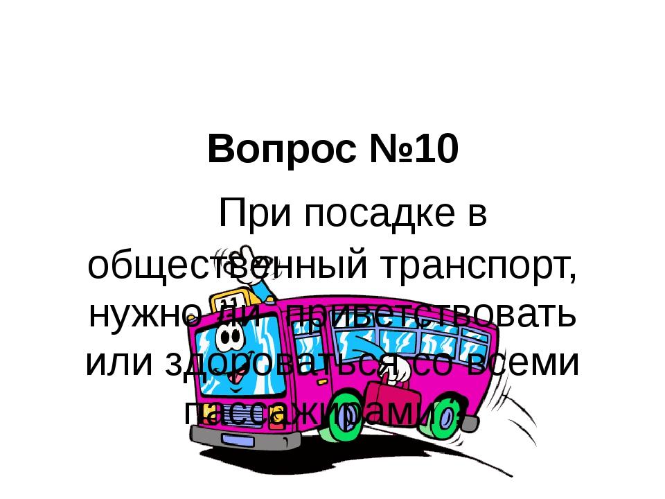 Вопрос №10  При посадке в общественный транспорт, нужно ли приветствовать ил...