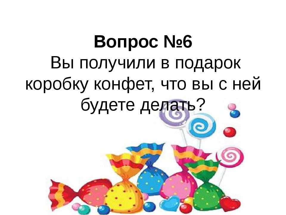 Вопрос №6 Вы получили в подарок коробку конфет, что вы с ней будете делать?