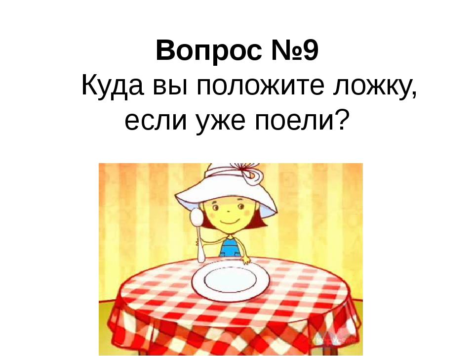 Вопрос №9 Куда вы положите ложку, если уже поели?