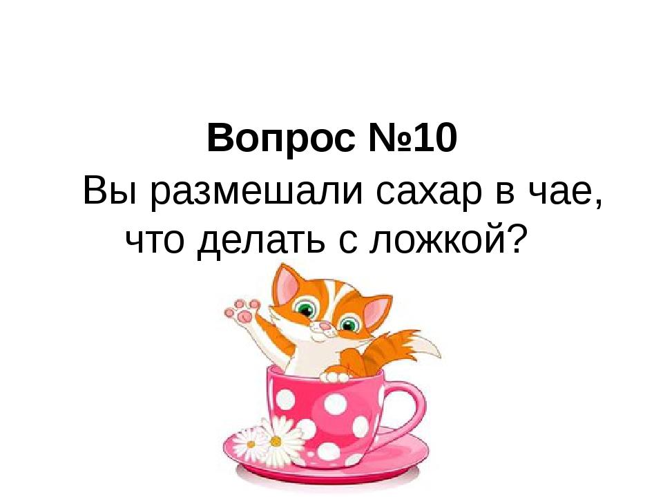 Вопрос №10 Вы размешали сахар в чае, что делать с ложкой?