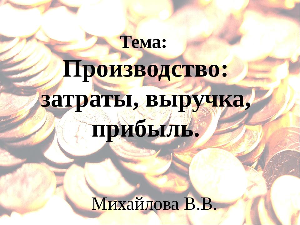 Тема: Производство: затраты, выручка, прибыль. Михайлова В.В.