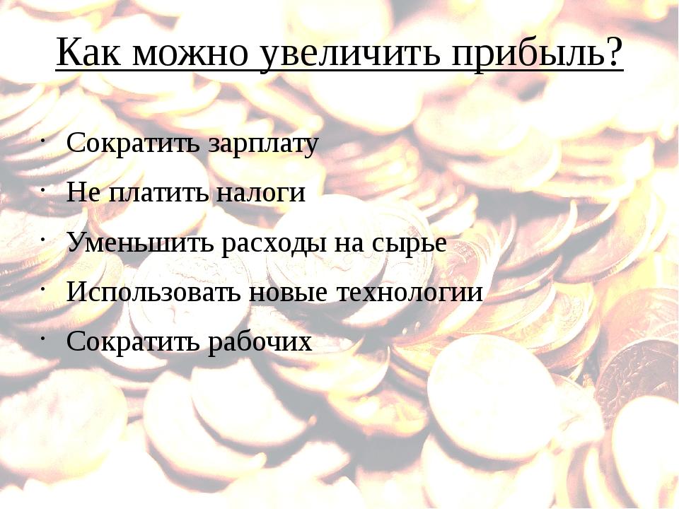 Как можно увеличить прибыль? Сократить зарплату Не платить налоги Уменьшить р...